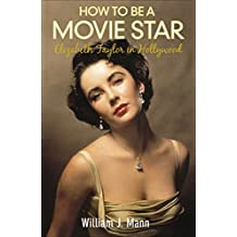 How to Be a Movie Star: Elizabeth Taylor in Hollywood, 1941-1981