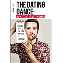 The Dating Dance: How to Attract Women. Dating Advice for Men, Written by a Woman: Discover how to talk to women and succeed in flirting!