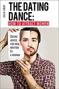 The Dating Dance: How to Attract Women. Dating Advice for Men, Written by a Woman: Discover how to talk to women and succeed in flirting! by [Gray, Julia, Publishing, French Number]