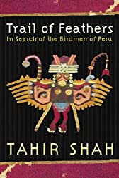 Trail of Feathers in Search of the Birdmen of Peru by by Tahir Shah (2001-08-01)