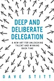Deep and deliberate delegation: A new art for unleashing talent and winning back time