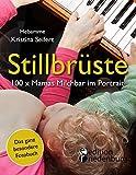 Stillbrüste - 100 x Mamas Milchbar im Portrait (Das ganz besondere Fotobuch): Stillen, stillen, stillen, stillen - Brust-Besitzerinnen packen aus!