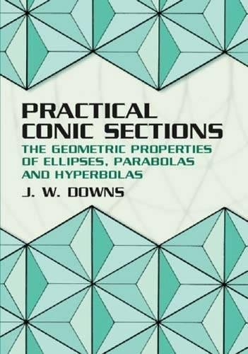 Practical Conic Sections: The Geometric Properties of Ellipses, Parabolas and Hyperbolas (Dover Books on Mathematics) por J. W. Downs