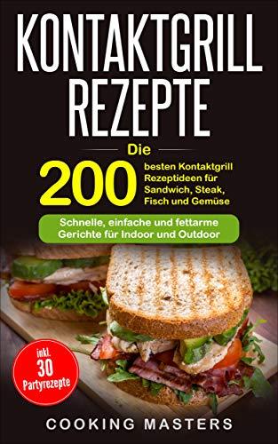Kontaktgrill Rezepte: Die 200 besten Kontaktgrill Rezeptideen für Sandwich, Steak, Fisch und Gemüse – Schnelle, einfache und fettarme Gerichte für Indoor und Outdoor inkl. 30 Partyrezepte