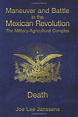 Maneuver and Battle in the Mexican Revolution: The Military-Agricultural Complex: Volume 5
