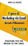 Il gioco di marketing via email - Strategie per far notare le tue email: Utilizza l'email marketing per ottenere vendite e creare campagne di marketing di alta qualità (Italian Edition)