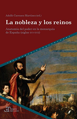 La nobleza y los reinos: Anatomía del poder en la Monarquía de España (siglos XVI-XVII) (Tiempo emulado. Historia de América y España nº 59)