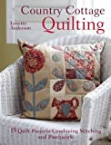 Country Cottage Quilting: 15 Quirky Quilt Projects Combining Stitchery with Patchwork