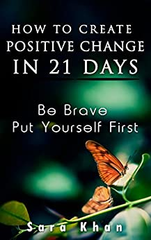 How To Create Positive Change in 21 Days: Be Brave, Put YOURSELF First (Wake Up Now Is The Time Book 1) by [Khan, Sara]