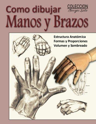 Como Dibujar Manos y Brazos: La Anatomia Humana: Volume 9 (Coleccion Borges Soto)