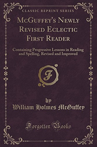 McGuffey's Newly Revised Eclectic First Reader: Containing Progressive Lessons in Reading and Spelling, Revised and Improved (Classic Reprint)