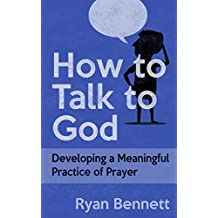 How to Talk to God: Developing a Meaningful Practice of Prayer (English Edition)