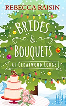 Brides and Bouquets At Cedarwood Lodge: The perfect Christmas romance to curl up with this holiday! by [Raisin, Rebecca]