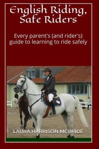 English Riding, Safe Riders: Every parent's (and rider's) guide to learning to ride safely por Laura Harrison McBride