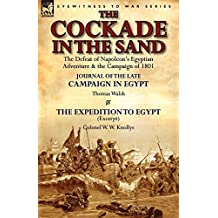 The Cockade in the Sand: The Defeat of Napoleon's Egyptian Adventure & the Campaign of 1801-Journal of the Late Campaign in Egypt by Thomas Wal