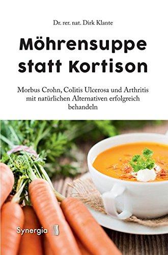 Möhrensuppe statt Kortison: Morbus Crohn, Colitis Ulcerosa und Arthritis mit natürlichen Alternativen erfolgreich behandeln
