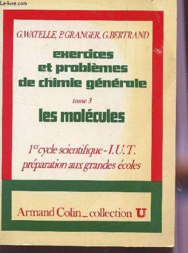EXERCICES ET PROBLEMES DE CHIMIE GENERALE - TOME 3 : LES MOLECULES / 1er CYCLE SCIENTIFIQUE, IUT , PREPARATIONS AUX GRANDES ECOLES / COLLECTION U. par WATELLE / GRANGER / BERTRAND