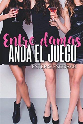 Descargar Libro ENTRE DAMAS ANDA EL JUEGO (LIBROS CHICK-LIT) de ESTER GONZALEZ ESCOBAR