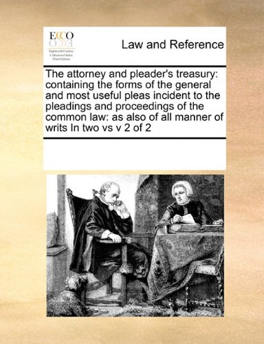 The attorney and pleader's treasury: containing the forms of the general and most useful pleas  incident to the pleadings and proceedings of the ... of all manner of  writs  In two vs v 2 of 2