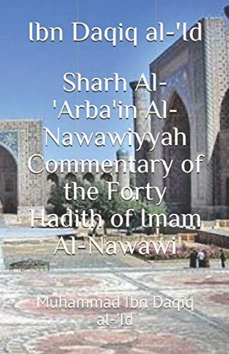 Sharh Al-'Arba'in Al-Nawawiyyah Commentary of the Forty Hadith of Imam Al-Nawawi: Muhammad Ibn Daqiq al-'Id (M.O.A. Books, Band 1)