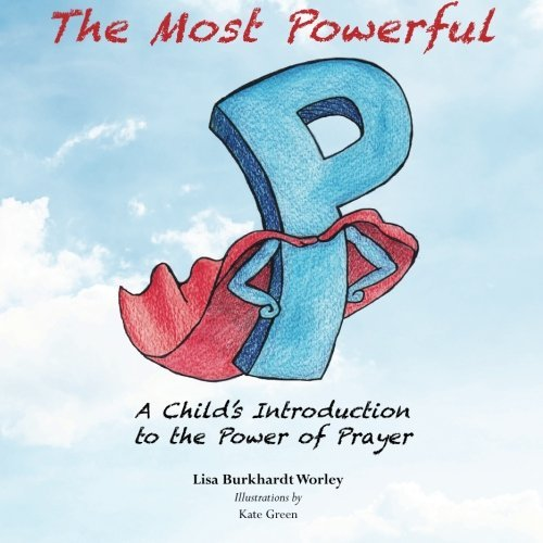 The Most Powerful P: A Child's Introduction to the Power of Prayer by Lisa Burkhardt Worley M.T.S. (2015-07-04)