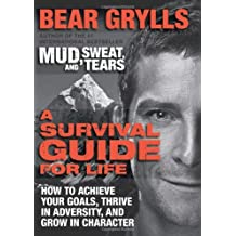 A Survival Guide for Life: How to Achieve Your Goals, Thrive in Adversity, and Grow in Character by Bear Grylls (2-Jul-2013) Hardcover