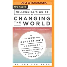 The Millennial's Guide to Changing the World: A New Generation's Handbook to Being Yourself & Living With Purpose