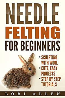 Needle Felting for Beginners: Sculpting with wool - cute, easy projects with step-by-step tutorials (English Edition)