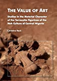 The Value of Art. Studies in the Material Character of the Terracotta Figurines of the Nok Culture of Central Nigeria (Geschichtswissenschaften)