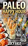 Paleo Happy Hour: The Paleo Approach to Small Plates, Appetizers, and Drinks with Friends (Paleo Diet Solution Series) (English Edition)