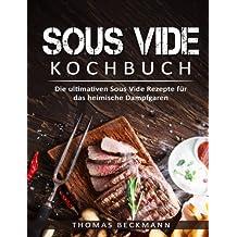 Sous Vide Kochbuch Die ultimativen Sous Vide Rezepte für das heimische Dampfgare