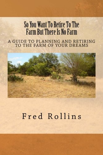 So You Want To Retire To The Farm But There Is No Farm: A Guide To Planning And Retiring To The Farm Of Your Dreams