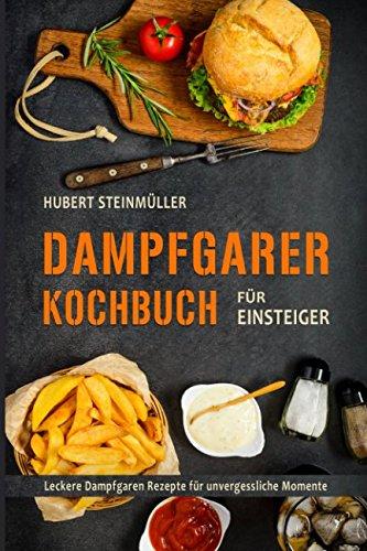 Dampfgarer Kochbuch für Einsteiger Leckere Dampfgaren Rezepte für unvergessliche Momente