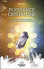 Puissance cristalline - Guérir avec les pierres dans la tradition amérindienne de Aigle Bleu
