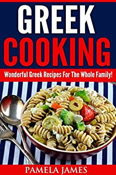 Greek Cooking:: Wonderful Greek Recipes For The Whole Family! (English Edition) di [James, Pamela]