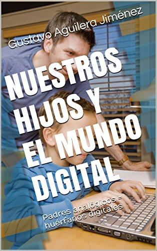NUESTROS HIJOS Y EL MUNDO DIGITAL: Padres analógicos = huérfanos digitales