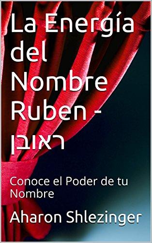 La Energía del Nombre Ruben - ראובן: Conoce el Poder de tu Nombre (Colección Nombres Propios Hebreos) por Aharon Shlezinger
