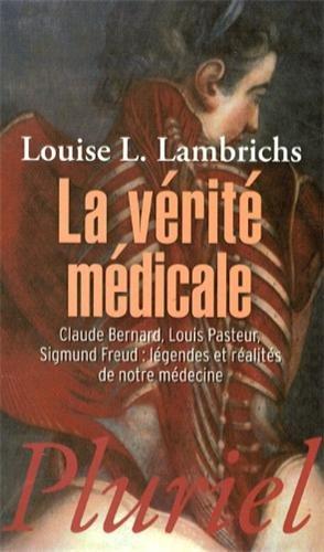 La vérité médicale : Claude Bernard, Louis Pasteur, Sigmund Freud : légendes et réalités de notre médecine