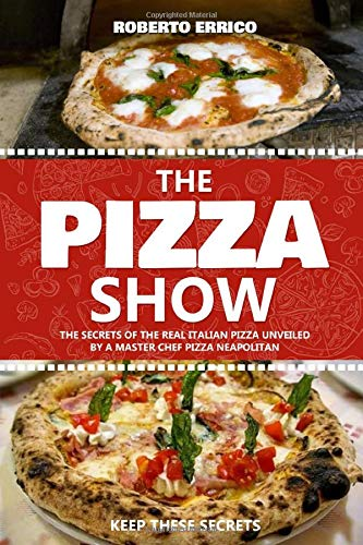 The Pizza Show: the secret of the real italian pizza unveiled by a master pizza chef neapolitan