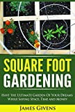 Gardening: Container Gardening, Square Foot Gardening, Have the Ultimate Garden of Your Dreams While Saving Space, Time and Money (square foot gardening) ... square foot gardening guide Book 1