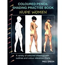 Coloured Pencil Shading Practise Book - Nude Women: A variety of coloured drawings with outlines and coloured reference charts by Paul Green (2015-03-31)