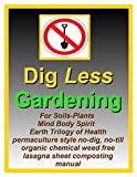 Dig Less Gardening: For Soils-Plants Mind Body Spirit Earth Trilogy of Health permaculture style no-dig, no-till organic chemical weed free lasagna sheet composting manual