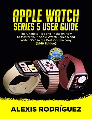 APPLE WATCH SERIES 5 USER GUIDE: The Ultimate Tips and Tricks on How to Master Your Apple Watch Series 5 and WatchOS 6 in the Best Optimal Way  (2019 Edition) (English Edition)