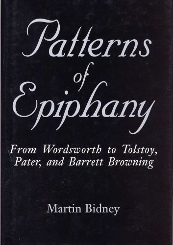 Patterns of Epiphany: From Wordsworth to Tolstoy, Pater, and Barrett Browning by Professor Martin Bidney Ph.D. (1997-08-04)