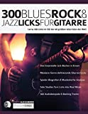 300 Blues, Rock & Jazz Licks für Gitarre: Lerne 300 Licks im Stil der 60 größten Gitarristen der Welt