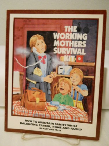 Working Mother's Survival Kit: How to Maintain Sanity While Balancing Career, Family and Home