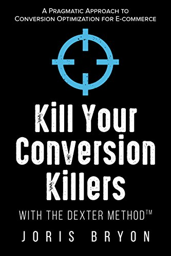 Kill Your Conversion Killers with The Dexter Method™: A Pragmatic Approach to Conversion Optimization for E-Commerce (English Edition)