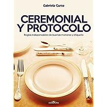 Ceremonial y Protocolo: Reglas indispensables de buenas maneras y etiqueta (Spanish Edition)