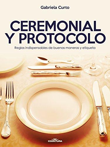 Descargar Libro Ceremonial y Protocolo: Reglas indispensables de buenas maneras y etiqueta de Gabriela Curto