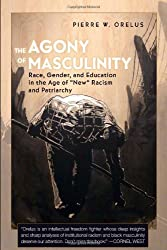 The Agony of Masculinity: Race, Gender, and Education in the Age of New Racism and Patriarchy (Counterpoints)